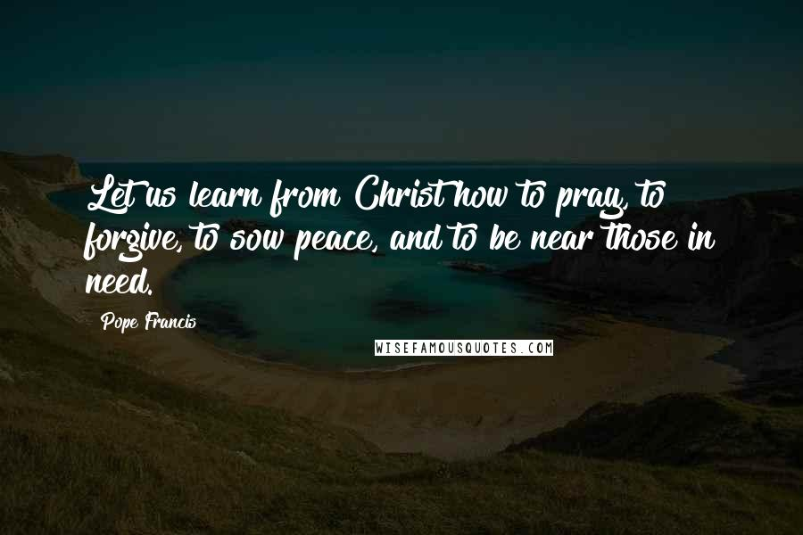 Pope Francis quotes: Let us learn from Christ how to pray, to forgive, to sow peace, and to be near those in need.