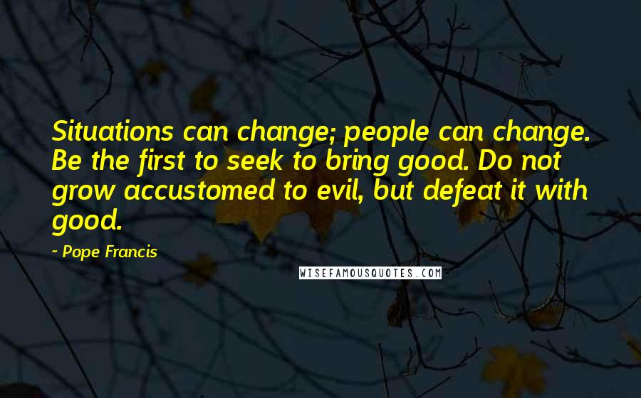Pope Francis quotes: Situations can change; people can change. Be the first to seek to bring good. Do not grow accustomed to evil, but defeat it with good.