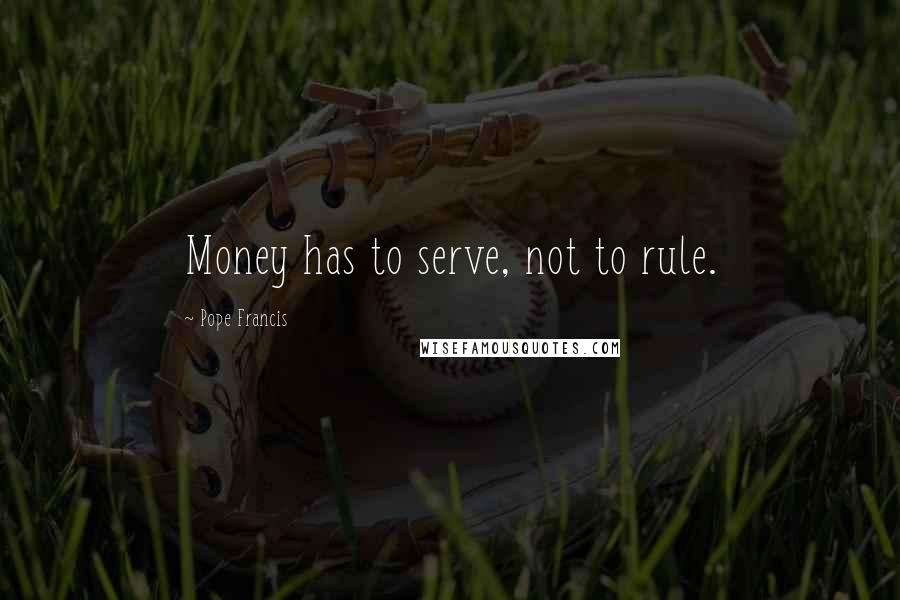Pope Francis quotes: Money has to serve, not to rule.