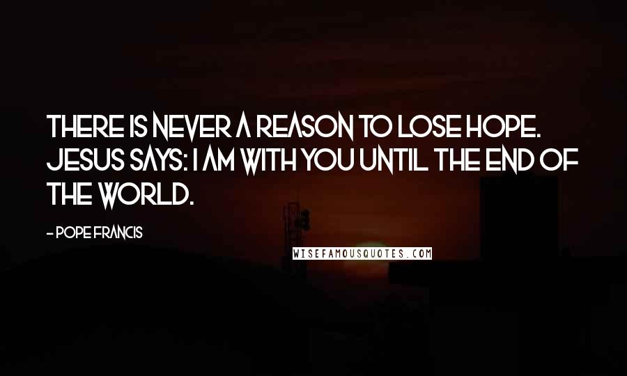 Pope Francis quotes: There is never a reason to lose hope. Jesus says: I am with you until the end of the world.