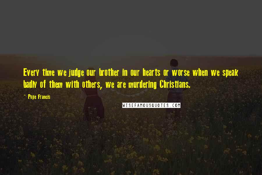 Pope Francis quotes: Every time we judge our brother in our hearts or worse when we speak badly of them with others, we are murdering Christians.