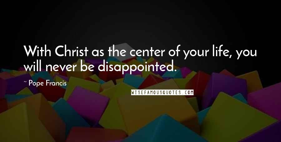 Pope Francis quotes: With Christ as the center of your life, you will never be disappointed.