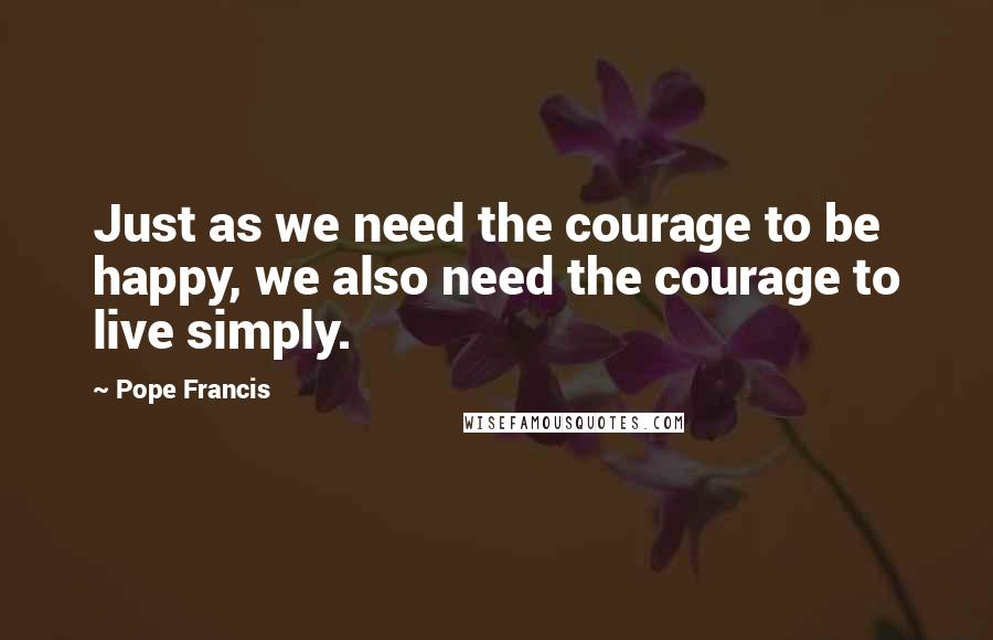Pope Francis quotes: Just as we need the courage to be happy, we also need the courage to live simply.