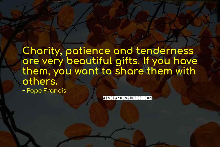 Pope Francis quotes: Charity, patience and tenderness are very beautiful gifts. If you have them, you want to share them with others.