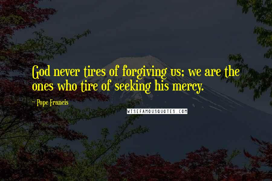 Pope Francis quotes: God never tires of forgiving us; we are the ones who tire of seeking his mercy.