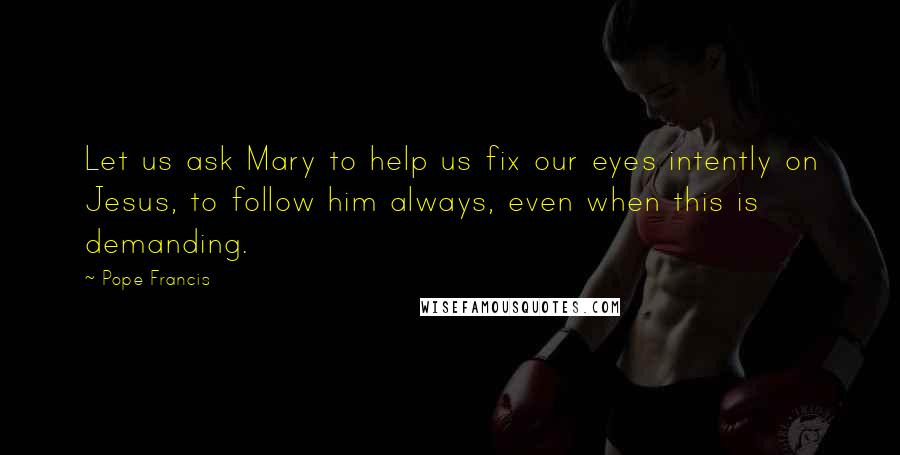 Pope Francis quotes: Let us ask Mary to help us fix our eyes intently on Jesus, to follow him always, even when this is demanding.