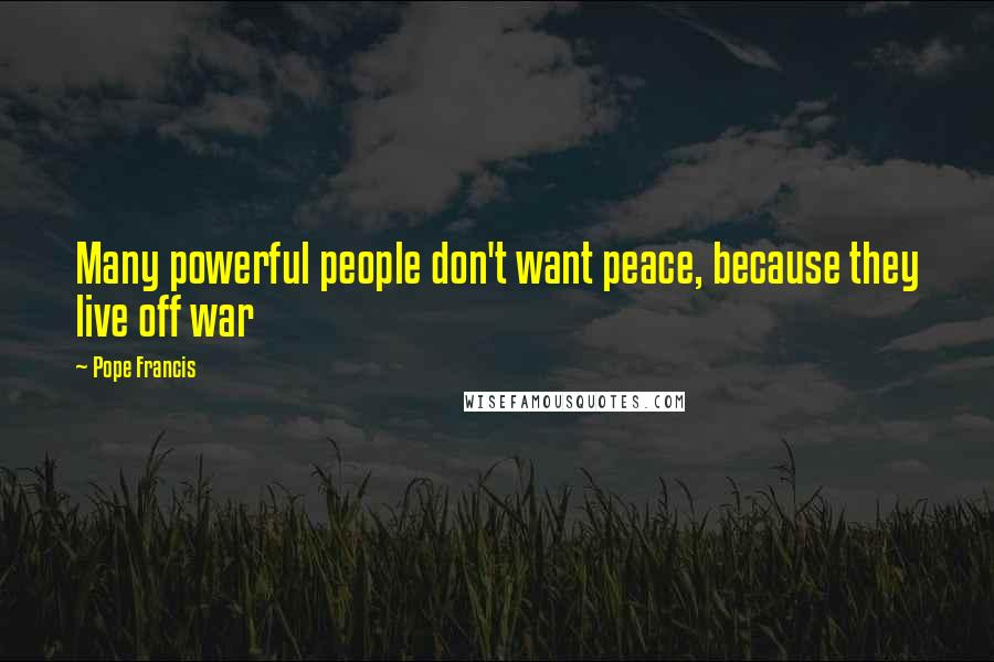 Pope Francis quotes: Many powerful people don't want peace, because they live off war