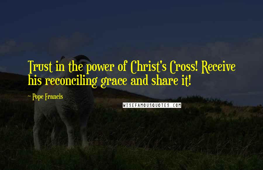 Pope Francis quotes: Trust in the power of Christ's Cross! Receive his reconciling grace and share it!