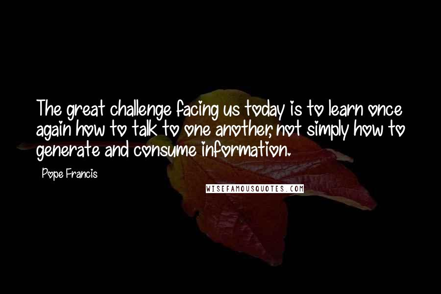 Pope Francis quotes: The great challenge facing us today is to learn once again how to talk to one another, not simply how to generate and consume information.