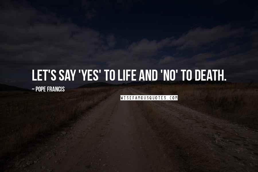 Pope Francis quotes: Let's say 'Yes' to life and 'No' to death.