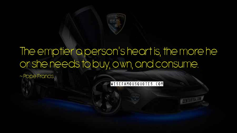 Pope Francis quotes: The emptier a person's heart is, the more he or she needs to buy, own, and consume.