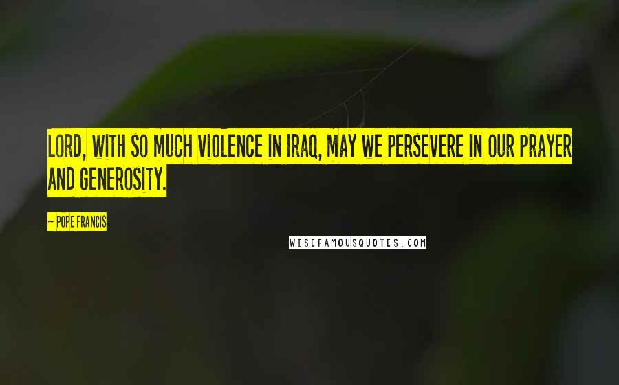 Pope Francis quotes: Lord, with so much violence in Iraq, may we persevere in our prayer and generosity.