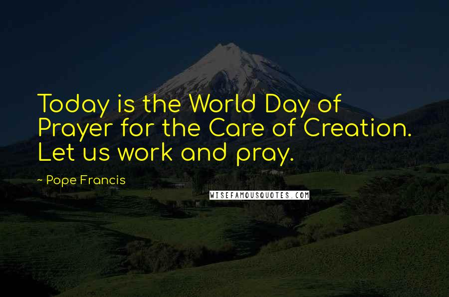 Pope Francis quotes: Today is the World Day of Prayer for the Care of Creation. Let us work and pray.