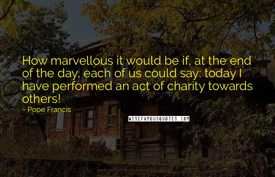 Pope Francis quotes: How marvellous it would be if, at the end of the day, each of us could say: today I have performed an act of charity towards others!