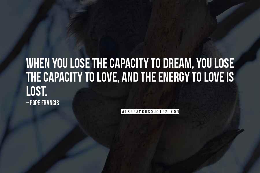 Pope Francis quotes: When you lose the capacity to dream, you lose the capacity to love, and the energy to love is lost.