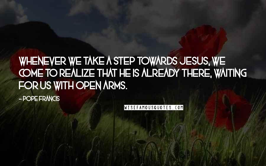 Pope Francis quotes: Whenever we take a step towards Jesus, we come to realize that he is already there, waiting for us with open arms.