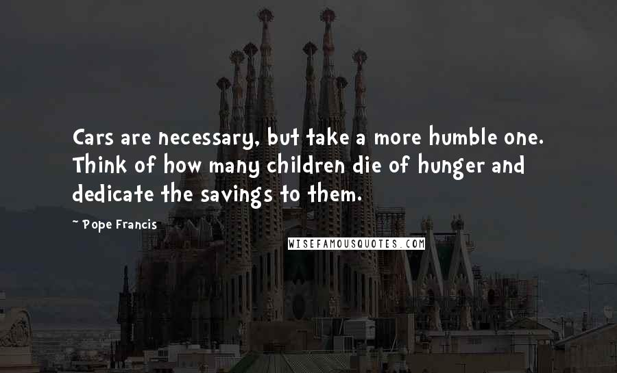 Pope Francis quotes: Cars are necessary, but take a more humble one. Think of how many children die of hunger and dedicate the savings to them.
