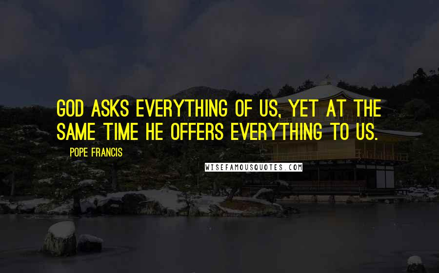 Pope Francis quotes: God asks everything of us, yet at the same time he offers everything to us.
