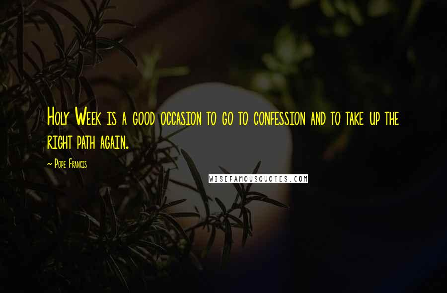 Pope Francis quotes: Holy Week is a good occasion to go to confession and to take up the right path again.