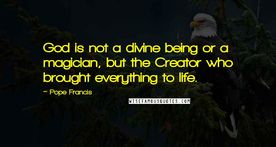 Pope Francis quotes: God is not a divine being or a magician, but the Creator who brought everything to life.