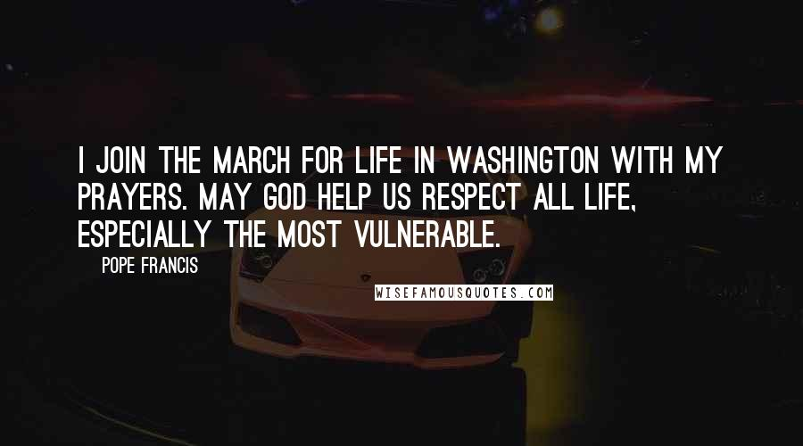 Pope Francis quotes: I join the March for Life in Washington with my prayers. May God help us respect all life, especially the most vulnerable.