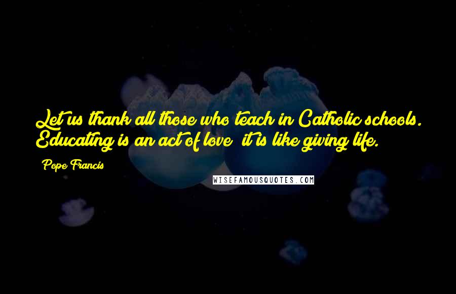 Pope Francis quotes: Let us thank all those who teach in Catholic schools. Educating is an act of love; it is like giving life.