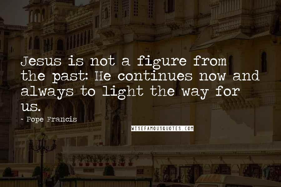 Pope Francis quotes: Jesus is not a figure from the past: He continues now and always to light the way for us.