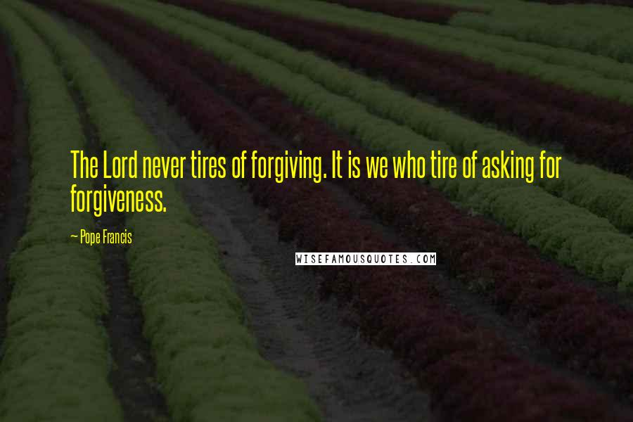 Pope Francis quotes: The Lord never tires of forgiving. It is we who tire of asking for forgiveness.
