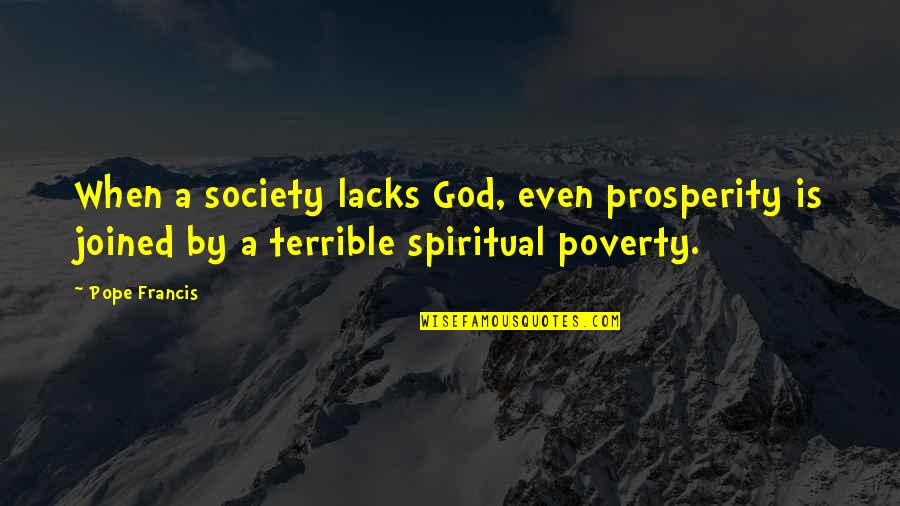 Pope Francis Quotes By Pope Francis: When a society lacks God, even prosperity is