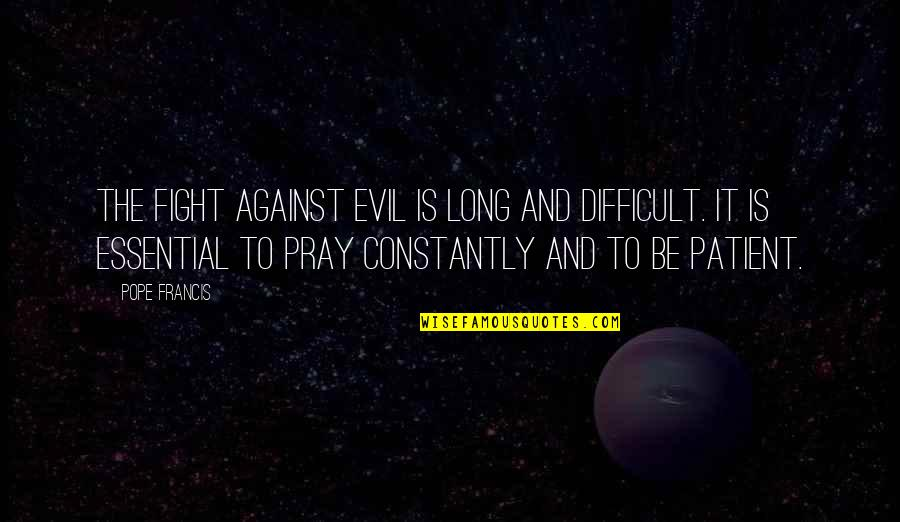 Pope Francis Quotes By Pope Francis: The fight against evil is long and difficult.