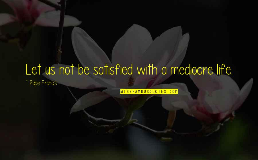 Pope Francis Quotes By Pope Francis: Let us not be satisfied with a mediocre