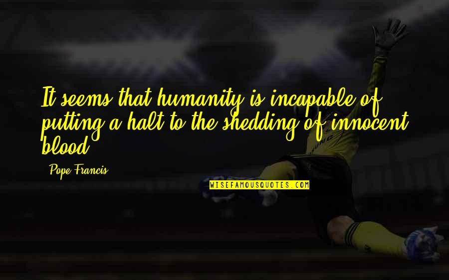 Pope Francis Quotes By Pope Francis: It seems that humanity is incapable of putting