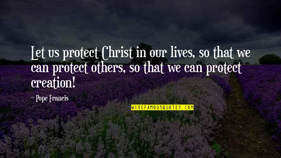 Pope Francis Quotes By Pope Francis: Let us protect Christ in our lives, so
