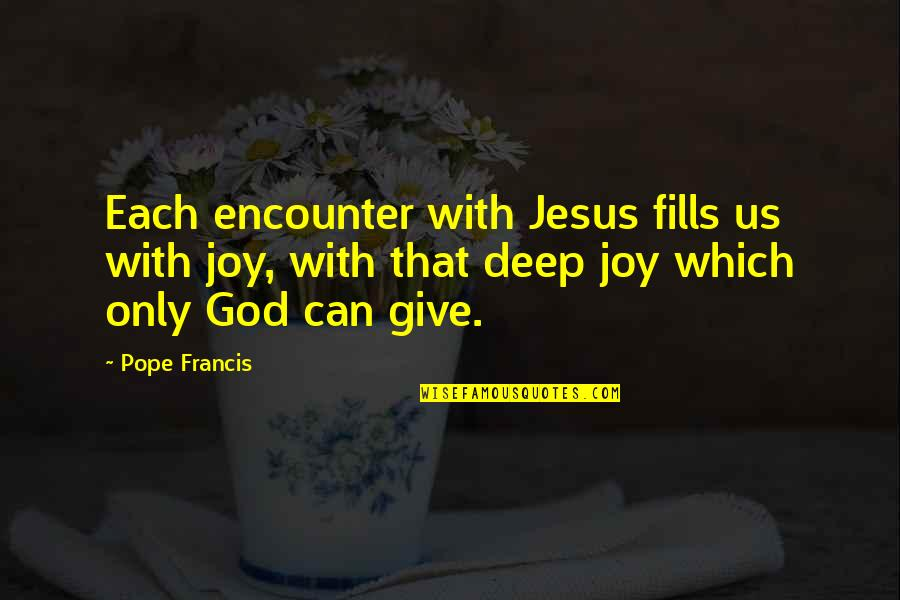 Pope Francis Quotes By Pope Francis: Each encounter with Jesus fills us with joy,