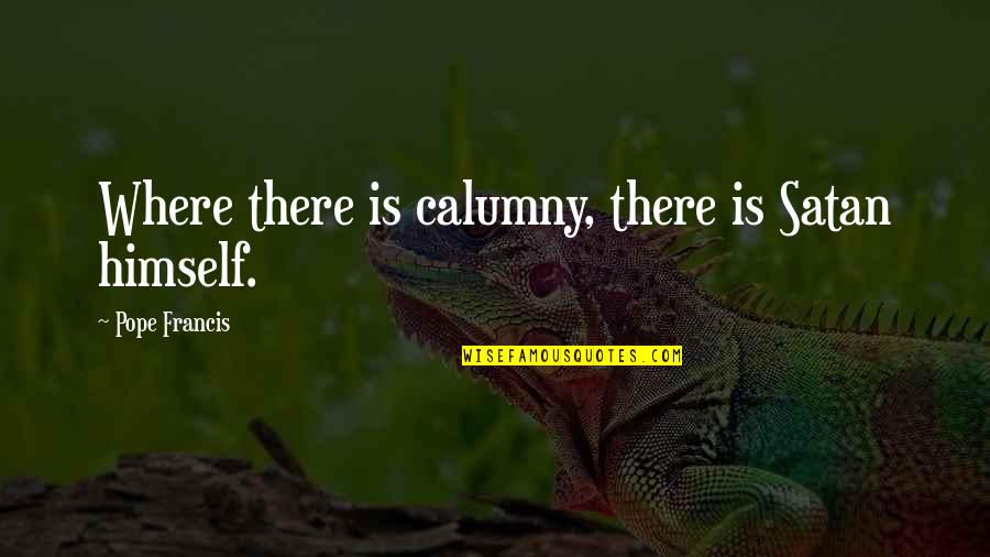 Pope Francis Quotes By Pope Francis: Where there is calumny, there is Satan himself.