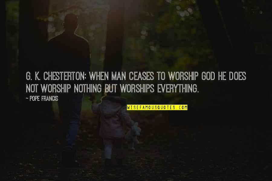 Pope Francis Quotes By Pope Francis: G. K. Chesterton: When Man ceases to worship