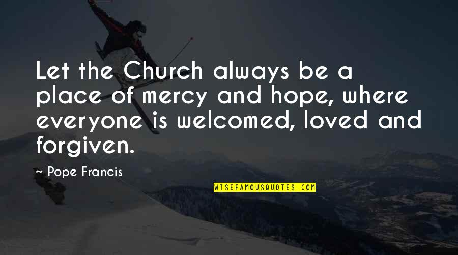 Pope Francis Quotes By Pope Francis: Let the Church always be a place of