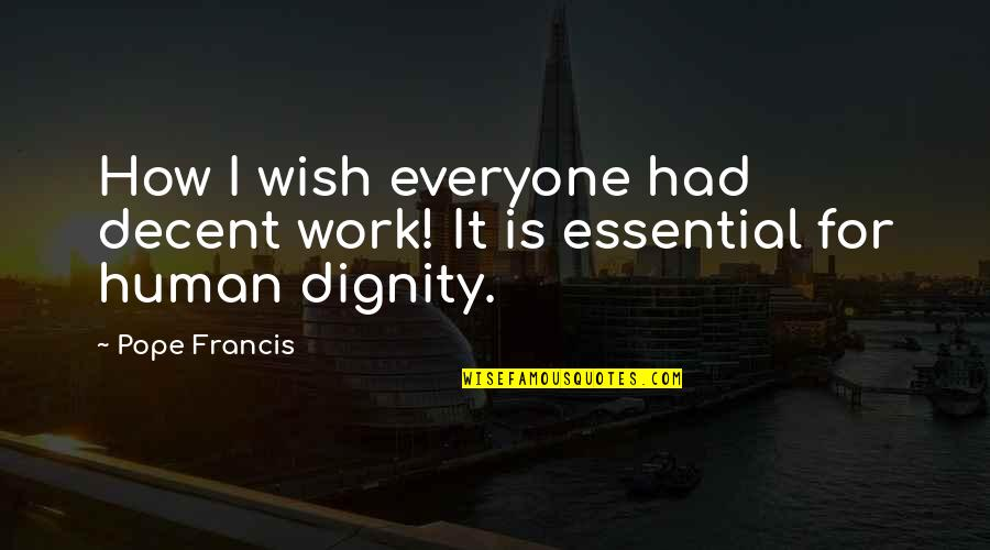 Pope Francis Quotes By Pope Francis: How I wish everyone had decent work! It