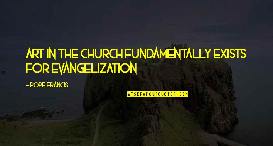 Pope Francis Quotes By Pope Francis: Art in the Church fundamentally exists for evangelization