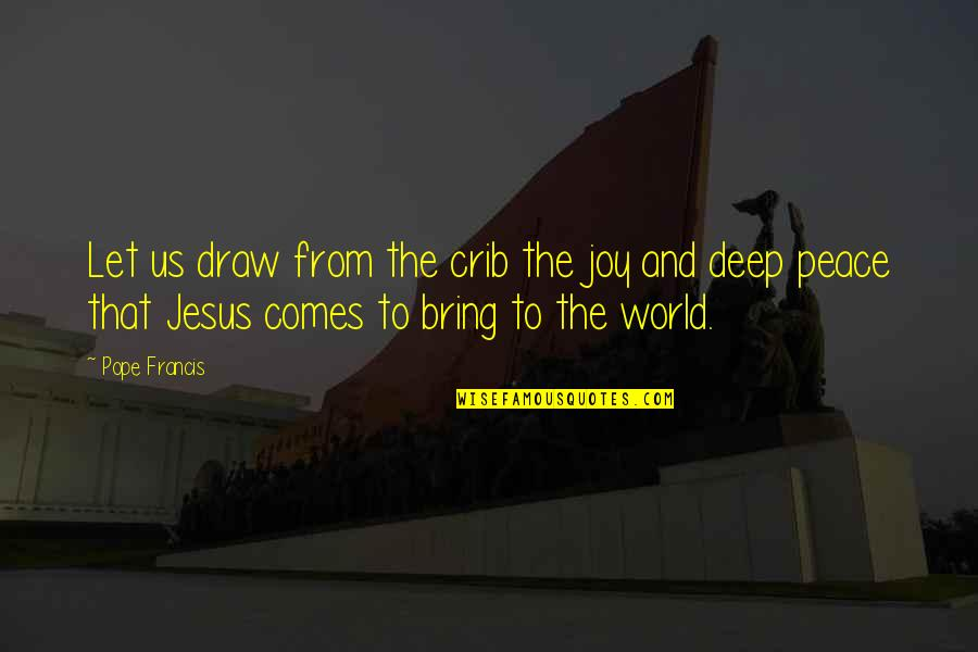 Pope Francis Quotes By Pope Francis: Let us draw from the crib the joy