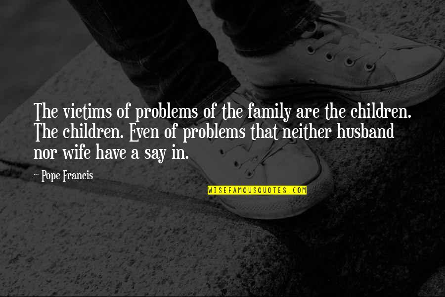 Pope Francis Quotes By Pope Francis: The victims of problems of the family are