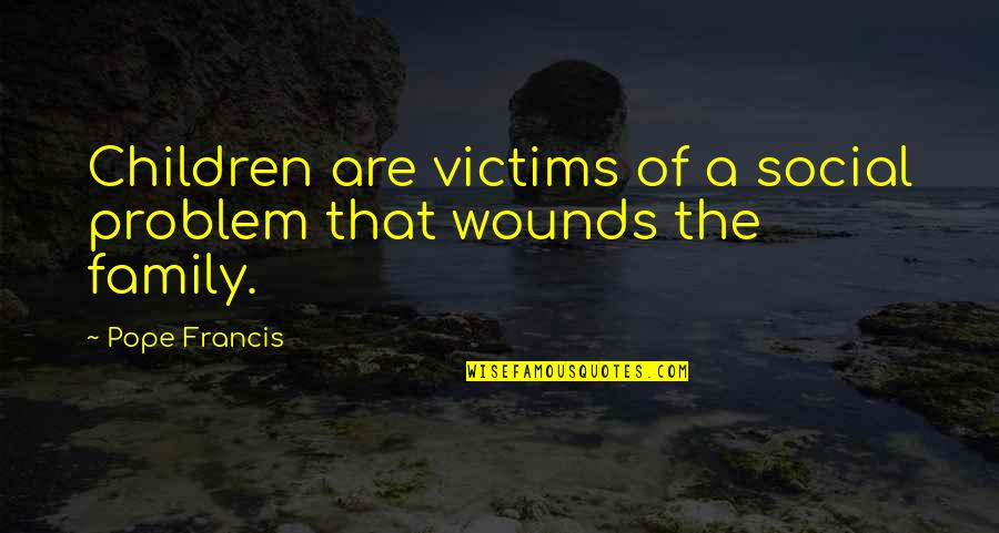 Pope Francis Quotes By Pope Francis: Children are victims of a social problem that