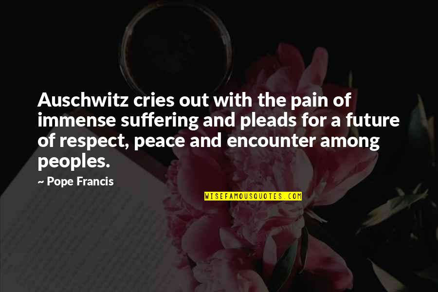 Pope Francis Quotes By Pope Francis: Auschwitz cries out with the pain of immense