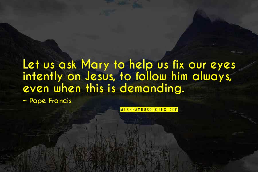 Pope Francis Quotes By Pope Francis: Let us ask Mary to help us fix