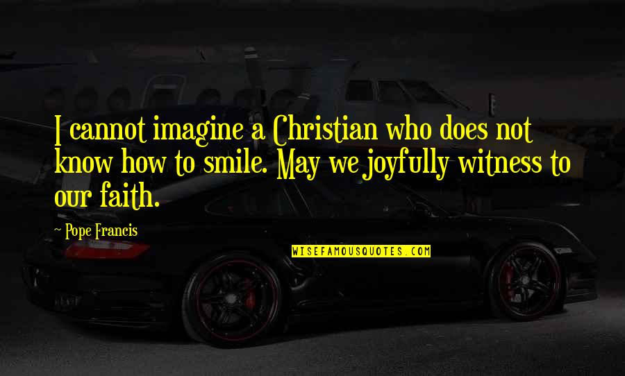 Pope Francis Quotes By Pope Francis: I cannot imagine a Christian who does not