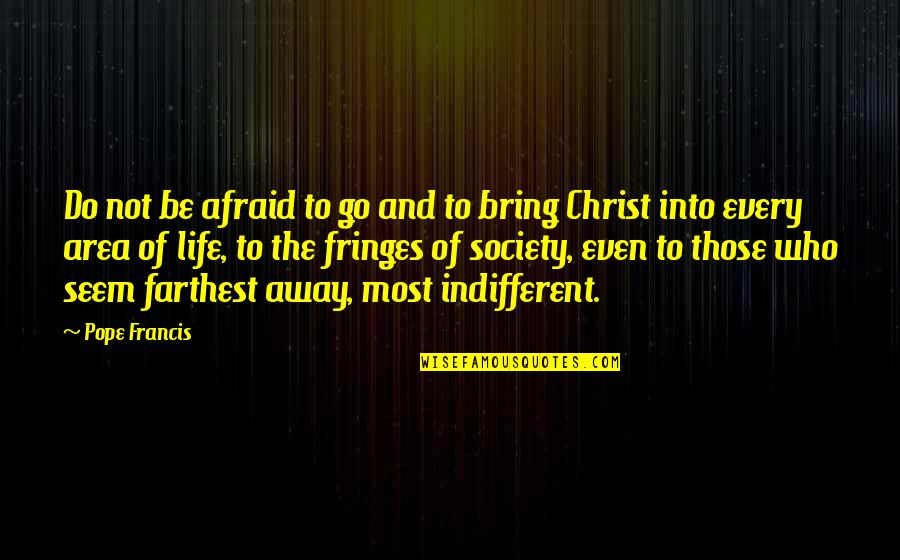 Pope Francis Quotes By Pope Francis: Do not be afraid to go and to