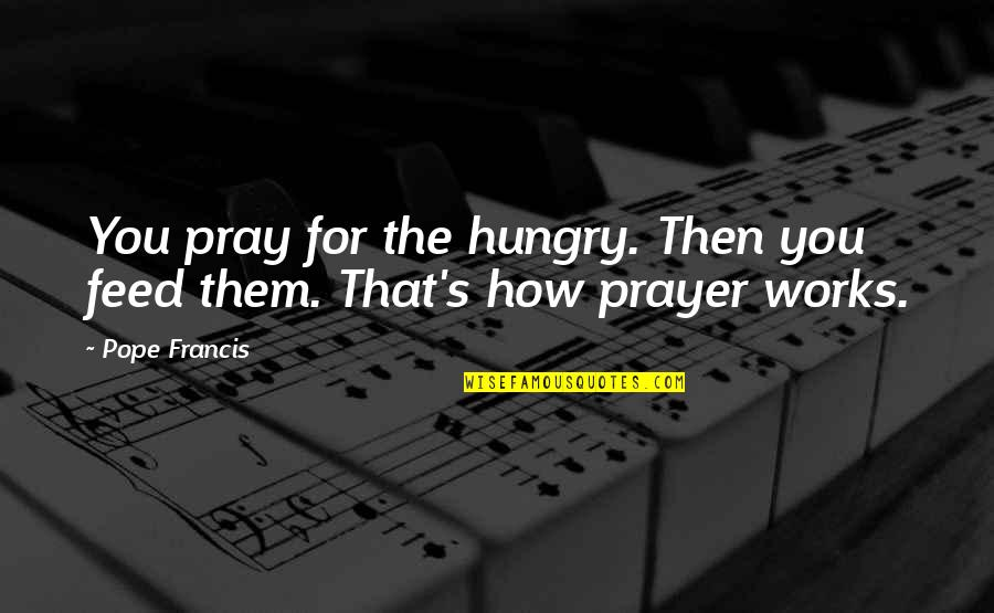Pope Francis Quotes By Pope Francis: You pray for the hungry. Then you feed