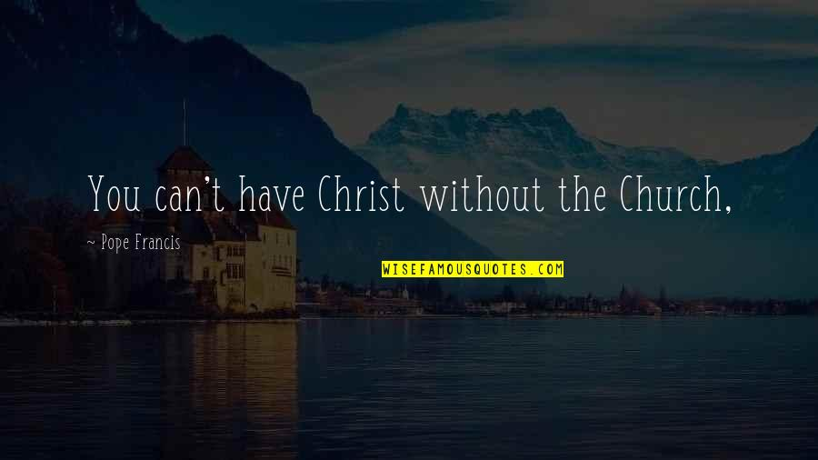 Pope Francis Quotes By Pope Francis: You can't have Christ without the Church,