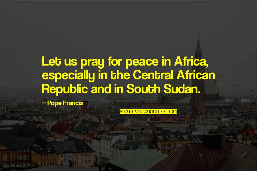 Pope Francis Quotes By Pope Francis: Let us pray for peace in Africa, especially