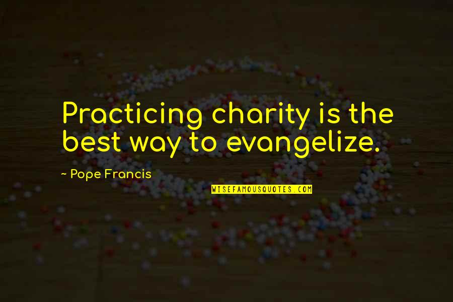 Pope Francis Quotes By Pope Francis: Practicing charity is the best way to evangelize.